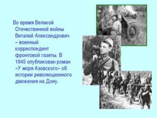 Во время Великой Отечественной войны Виталий Александрович – военный корресп