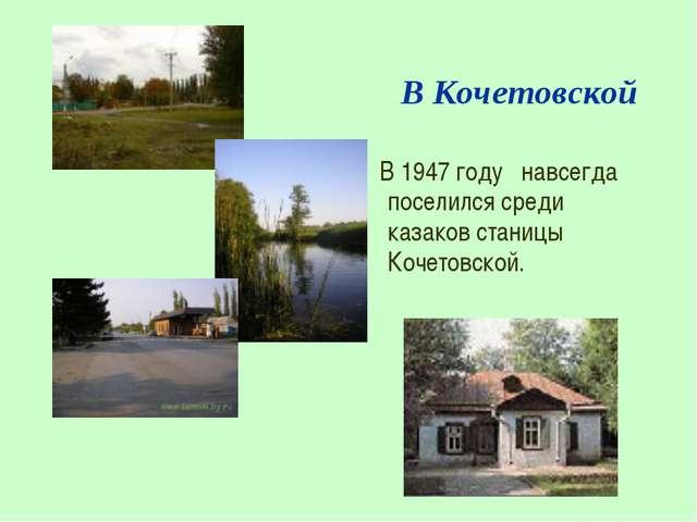 В Кочетовской В 1947 году навсегда поселился среди казаков станицы Кочетовск...