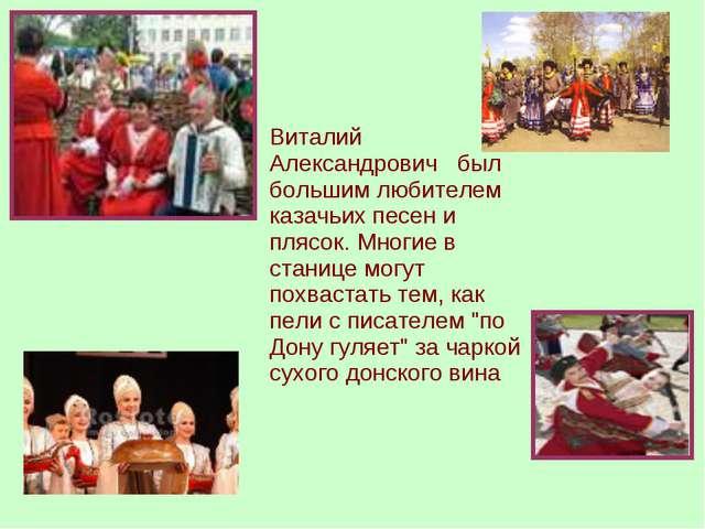 Виталий Александрович был большим любителем казачьих песен и плясок. Многие...