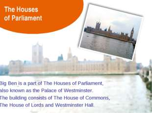 The Houses of Parliament Big Ben is a part of The Houses of Parliament, also