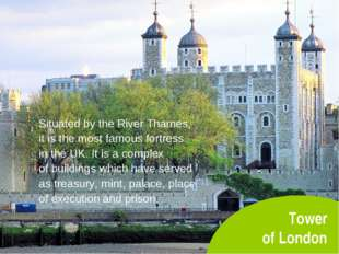 Tower of London Situated by the River Thames, it is the most famous fortress