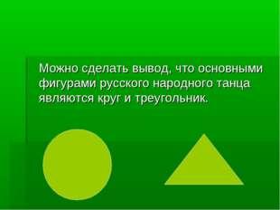 Можно сделать вывод, что основными фигурами русского народного танца являютс