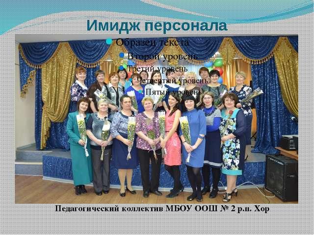 Имидж персонала Педагогический коллектив МБОУ ООШ № 2 р.п. Хор