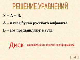 Х = А + В. А – пятая буква русского алфавита. В – его предъявляют в суде. Дис