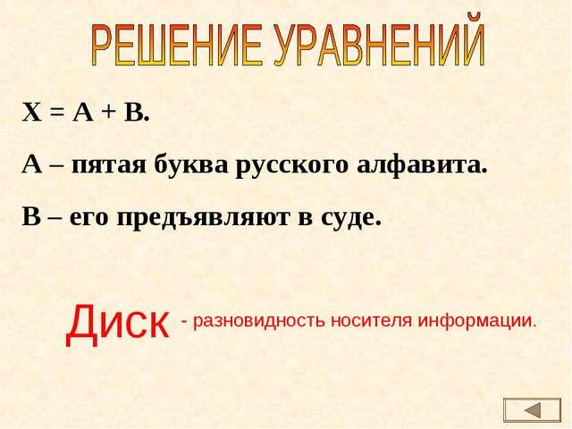 Х = А + В. А – пятая буква русского алфавита. В – его предъявляют в суде. Дис...