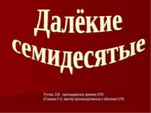 Ругаль О.В. преподаватель физики СПК Егошина Л.А. мастер производственного об