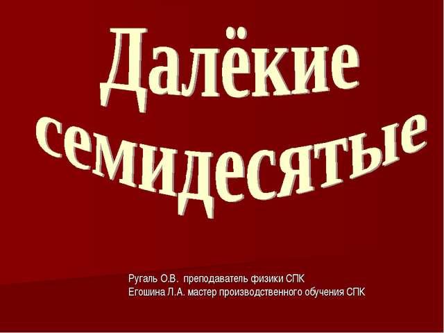 Ругаль О.В. преподаватель физики СПК Егошина Л.А. мастер производственного об...