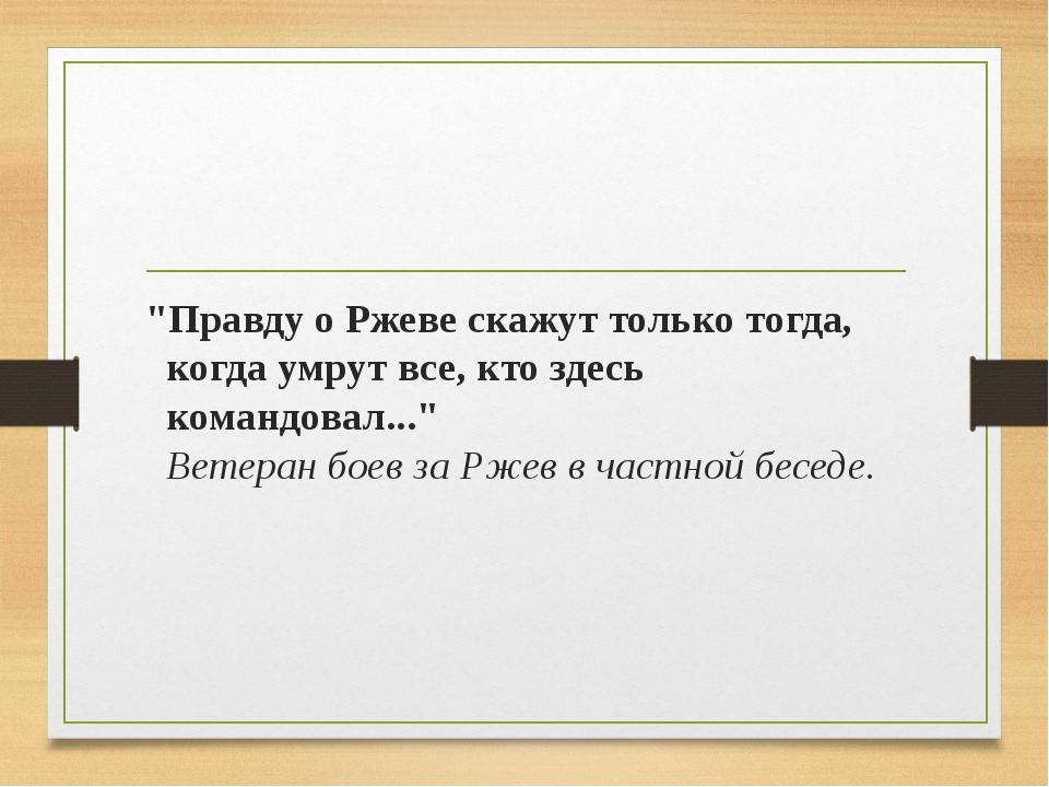 """""""Правду о Ржеве скажут только тогда, когда умрут все, кто здесь командовал......"""