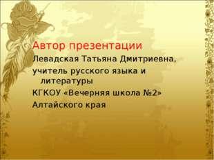 Автор презентации Левадская Татьяна Дмитриевна, учитель русского языка и лите