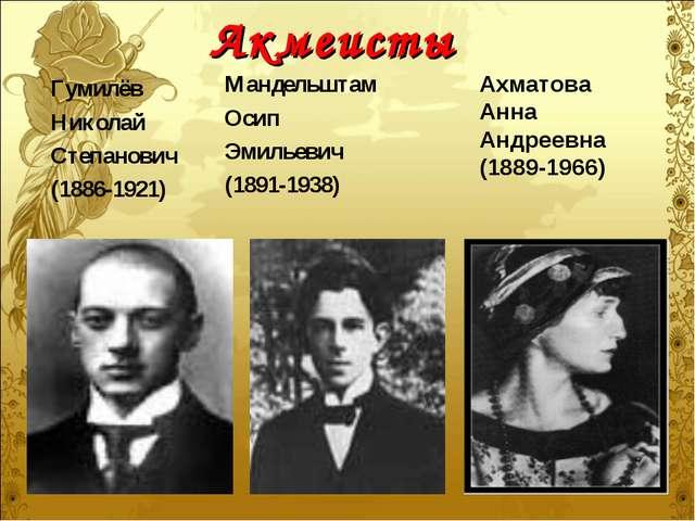 Акмеисты Гумилёв Николай Степанович (1886-1921) Мандельштам Осип Эмильевич (1...