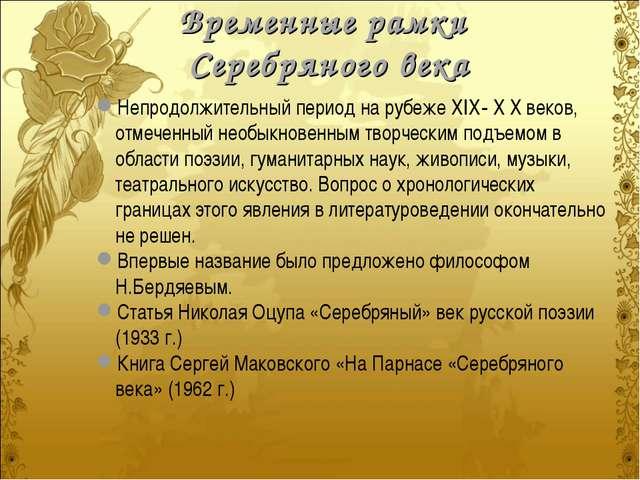 Временные рамки Серебряного века Непродолжительный период на рубеже ХIХ- Х Х...