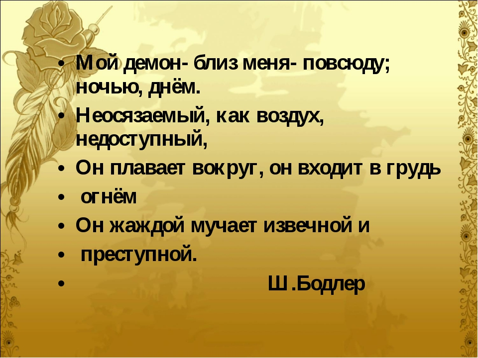 Мой демон- близ меня- повсюду; ночью, днём. Неосязаемый, как воздух, недоступ...