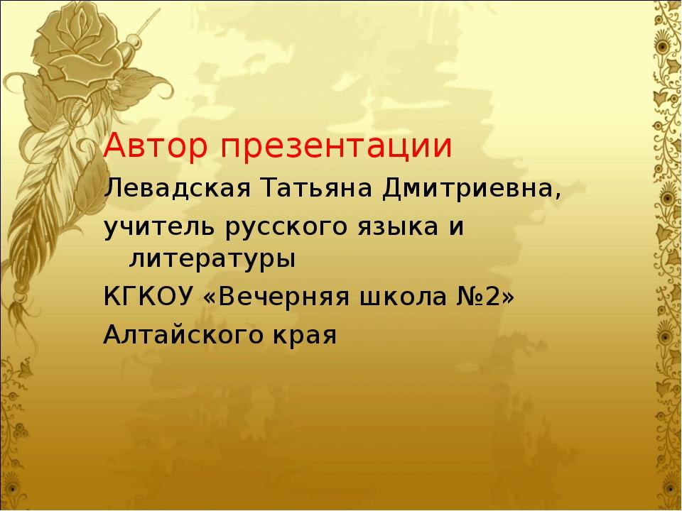 Автор презентации Левадская Татьяна Дмитриевна, учитель русского языка и лите...