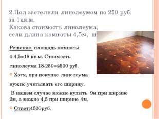 2.Пол застелили линолеумом по 250 руб. за 1кв.м. Какова стоимость линолеума,