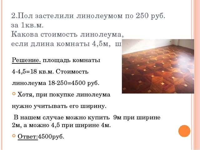 2.Пол застелили линолеумом по 250 руб. за 1кв.м. Какова стоимость линолеума,...