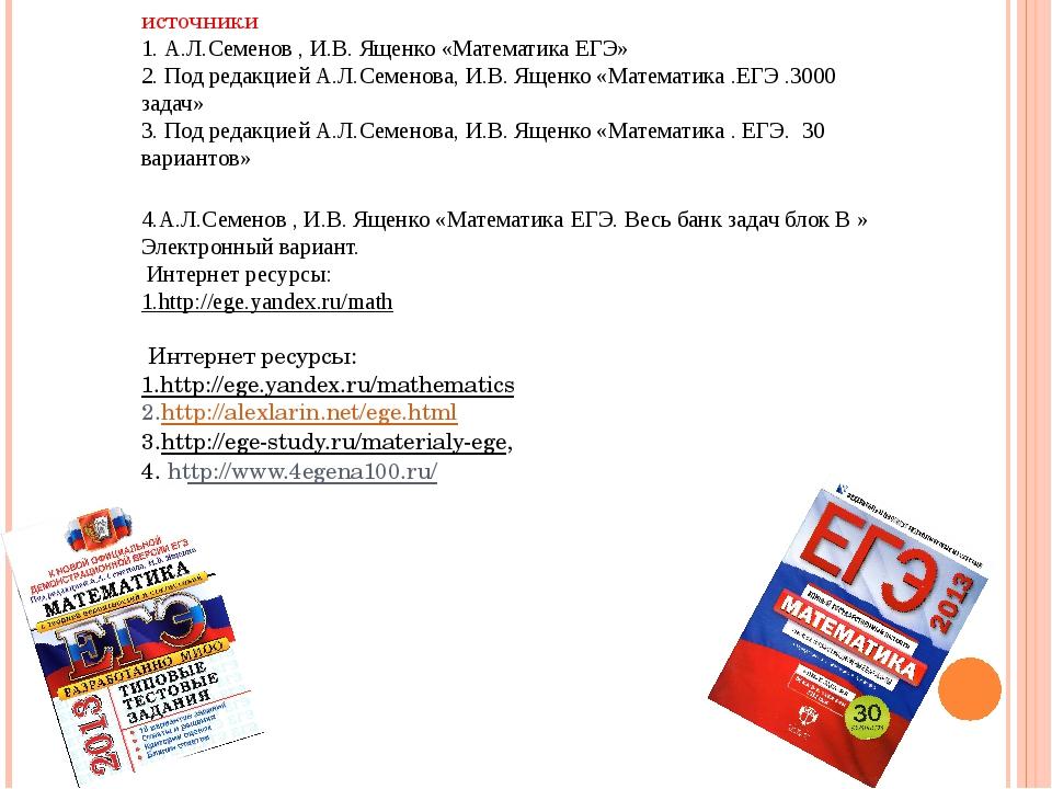 источники 1. А.Л.Семенов , И.В. Ященко «Математика ЕГЭ» 2. Под редакцией А.Л....