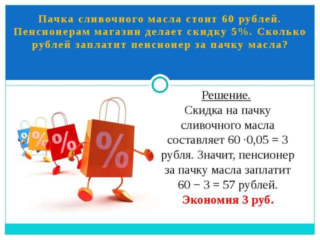 Пачка сливочного масла стоит 60 рублей. Пенсионерам магазин делает скидку 5%....