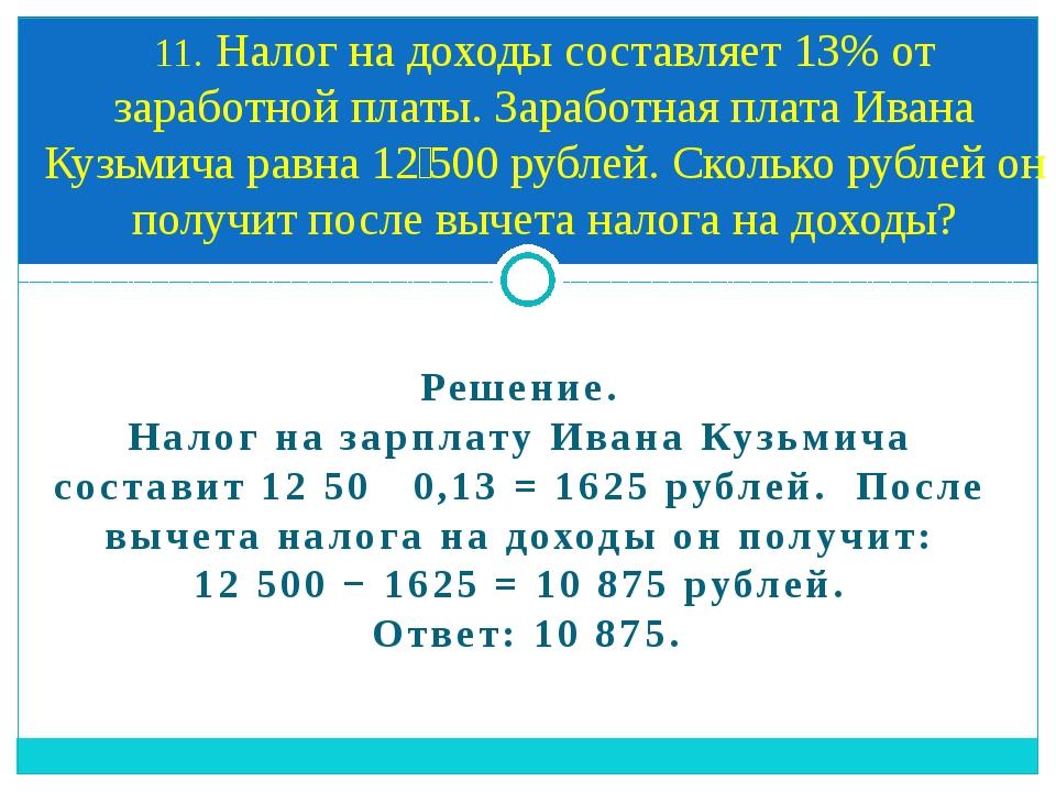 Решение. Налог на зарплату Ивана Кузьмича составит 1250 0,13=1625 рубле...