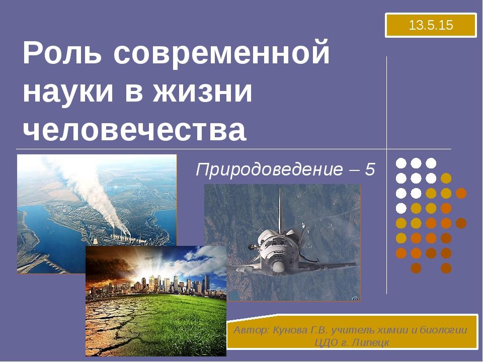Роль современной науки в жизни человечества Природоведение – 5 Автор: Кунова...