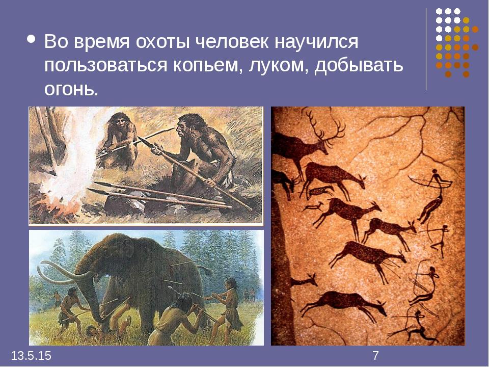 Во время охоты человек научился пользоваться копьем, луком, добывать огонь.