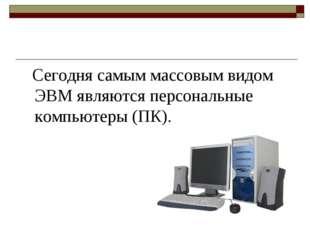 Сегодня самым массовым видом ЭВМ являются персональные компьютеры (ПК).
