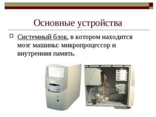 Основные устройства Системный блок, в котором находится мозг машины: микропро