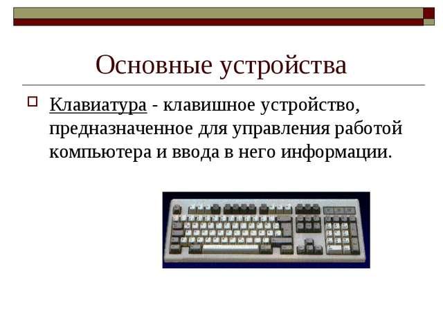 Основные устройства Клавиатура - клавишное устройство, предназначенное для уп...