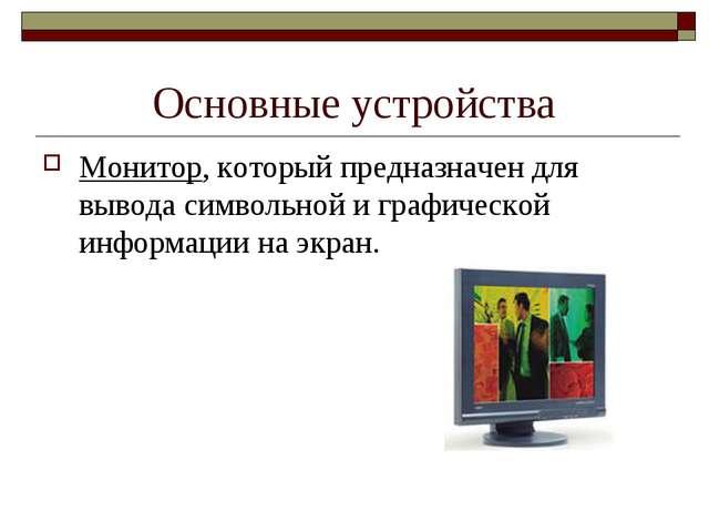 Основные устройства Монитор, который предназначен для вывода символьной и гра...