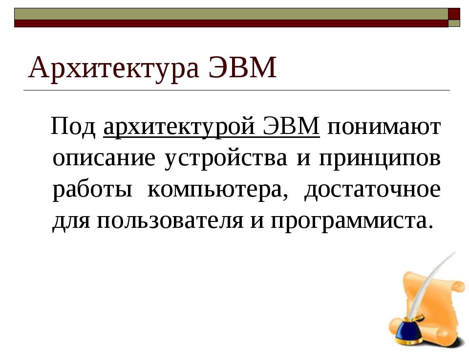 Архитектура ЭВМ Под архитектурой ЭВМ понимают описание устройства и принципов...