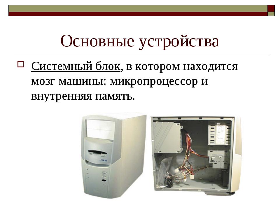 Основные устройства Системный блок, в котором находится мозг машины: микропро...