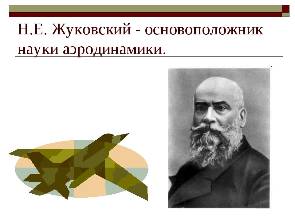 Н.Е. Жуковский - основоположник науки аэродинамики.