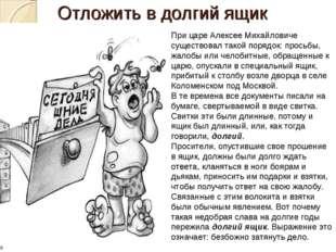 Отложить в долгий ящик При царе Алексее Михайловиче существовал такой порядок