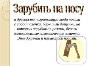 в древности неграмотные люди носили с собой палочки, бирки или дощечки, на ко
