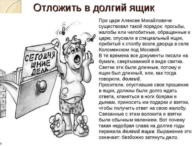 Отложить в долгий ящик При царе Алексее Михайловиче существовал такой порядок...