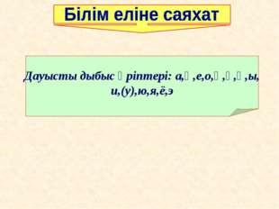 Дауысты дыбыс әріптері: а,ә,е,о,ө,ұ,ү,ы, и,(у),ю,я,ё,э