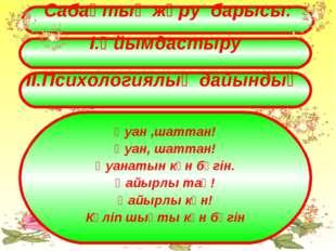 Сабақтың жүру барысы: І.Ұйымдастыру ІІ.Психологиялық дайындық Қуан ,шаттан! Қ