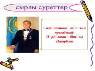 Қазақстанның тұңғыш президенті- Нұрсұлтан Әбішұлы Назарбаев