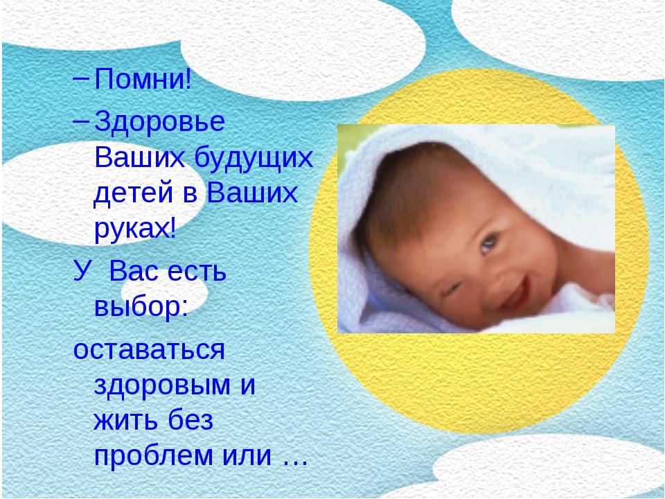 Помни! Здоровье Ваших будущих детей в Ваших руках! У Вас есть выбор: остават...