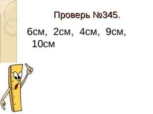 Проверь №345. 6см, 2см, 4см, 9см, 10см