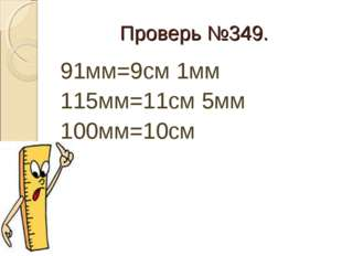 Проверь №349. 91мм=9см 1мм 115мм=11см 5мм 100мм=10см