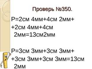 Проверь №350. Р=2см 4мм+4см 2мм+ +2см 4мм+4см 2мм=13см2мм Р=3см 3мм+3см 3мм+