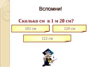 Сколько cм в 1 м 20 см? 102 см 122 см 120 см Вспомни!