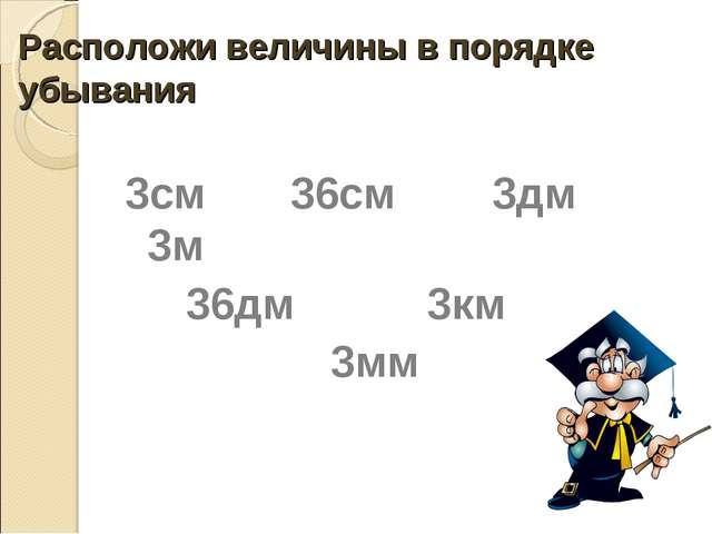 Расположи величины в порядке убывания 3см 36см 3дм 3м 36дм 3км 3мм