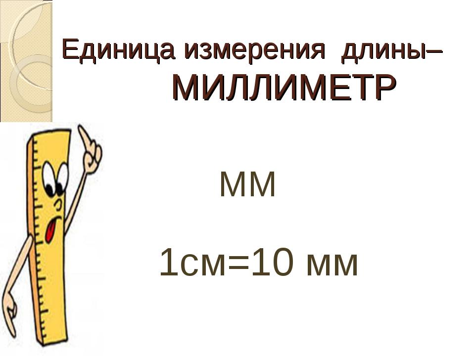 Единица измерения длины– МИЛЛИМЕТР ММ 1см=10 мм