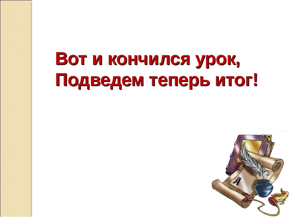 Вот и кончился урок, Подведем теперь итог!