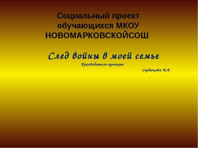 Социальный проект обучающихся МКОУ НОВОМАРКОВСКОЙСОШ След войны в моей семье...