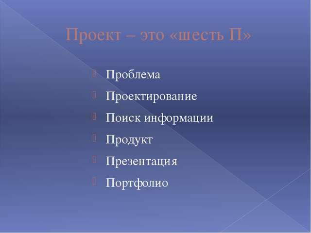Проект – это «шесть П» Проблема Проектирование Поиск информации Продукт Презе...