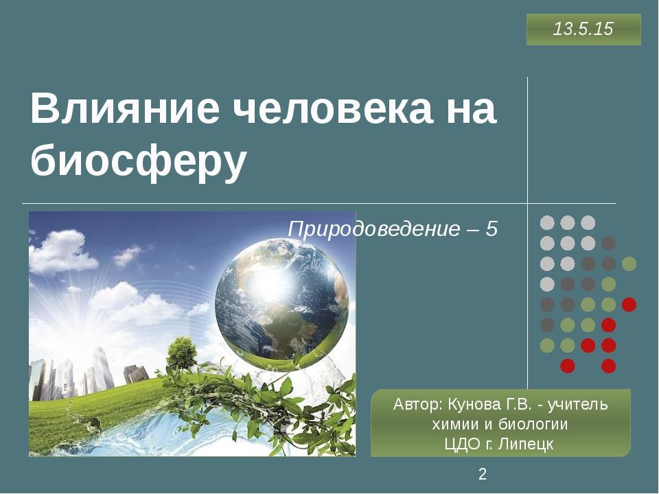Влияние человека на биосферу Природоведение – 5 Автор: Кунова Г.В. - учитель...