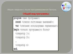 Общие сведения о языке программирования Паскаль Общий вид программы: