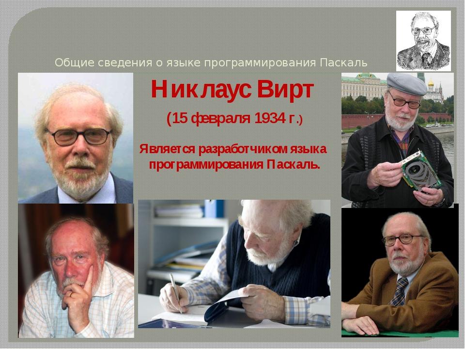 Общие сведения о языке программирования Паскаль Никлаус Вирт (15 февраля 1934...
